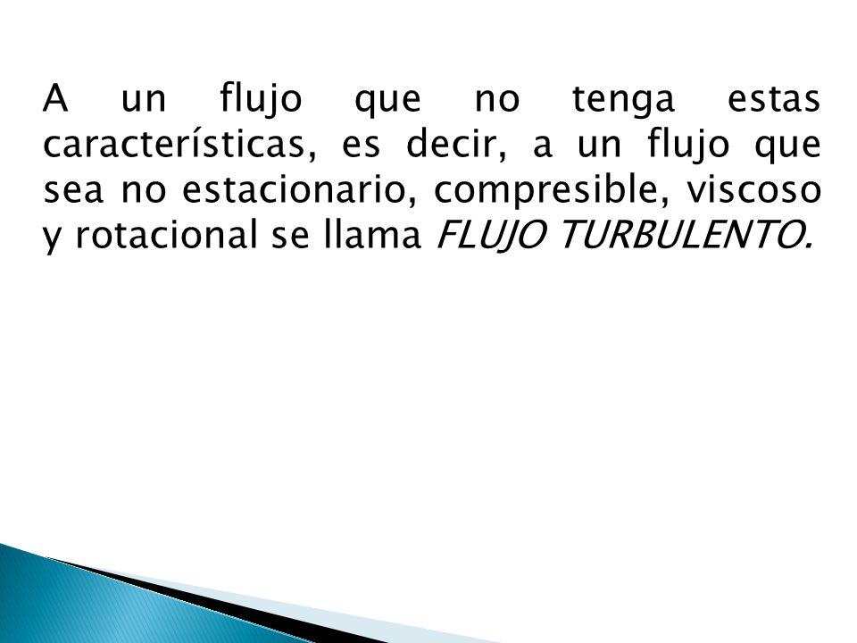 A un flujo que no tenga estas características, es decir, a un flujo que sea no estacionario, compresible, viscoso y rotacional se llama FLUJO TURBULENTO.