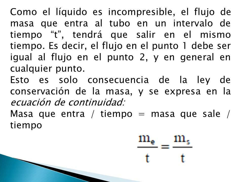 Como el líquido es incompresible, el flujo de masa que entra al tubo en un intervalo de tiempo t , tendrá que salir en el mismo tiempo. Es decir, el flujo en el punto 1 debe ser igual al flujo en el punto 2, y en general en cualquier punto.