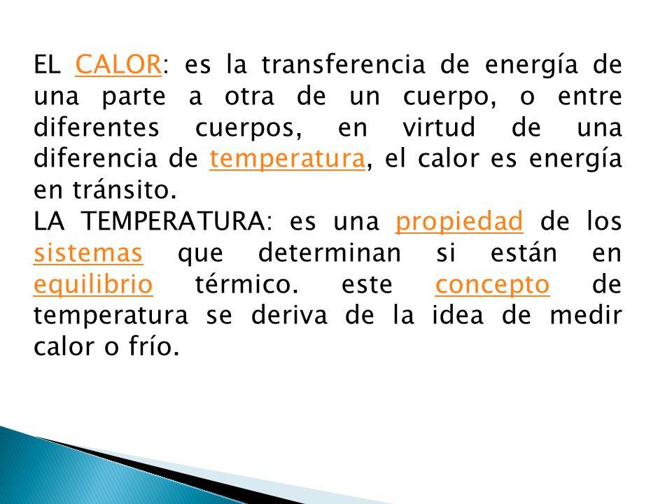 EL CALOR: es la transferencia de energía de una parte a otra de un cuerpo, o entre diferentes cuerpos, en virtud de una diferencia de temperatura, el calor es energía en tránsito.