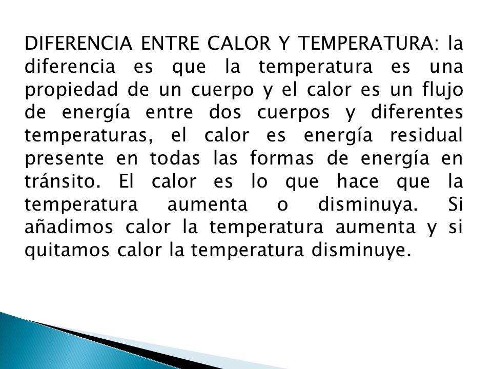 DIFERENCIA ENTRE CALOR Y TEMPERATURA: la diferencia es que la temperatura es una propiedad de un cuerpo y el calor es un flujo de energía entre dos cuerpos y diferentes temperaturas, el calor es energía residual presente en todas las formas de energía en tránsito.