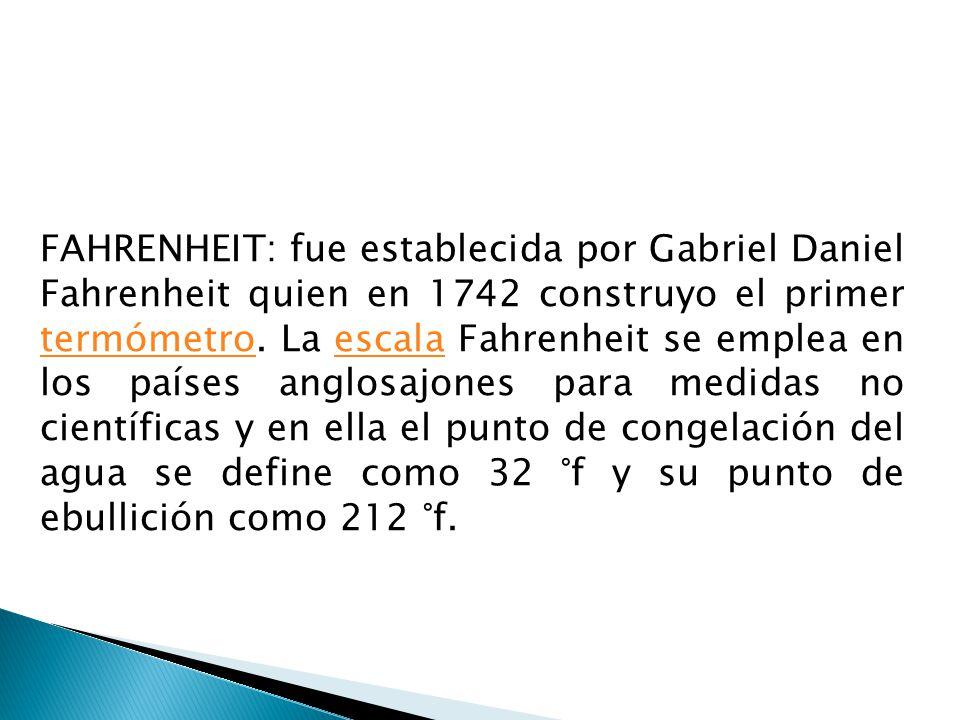 FAHRENHEIT: fue establecida por Gabriel Daniel Fahrenheit quien en 1742 construyo el primer termómetro.