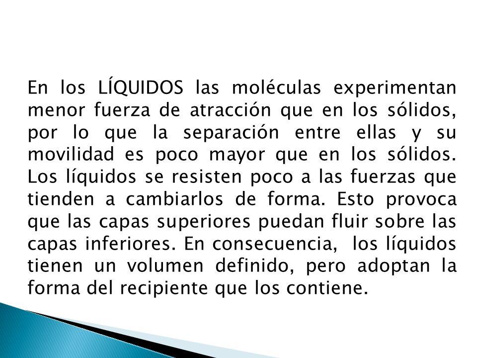 En los LÍQUIDOS las moléculas experimentan menor fuerza de atracción que en los sólidos, por lo que la separación entre ellas y su movilidad es poco mayor que en los sólidos.