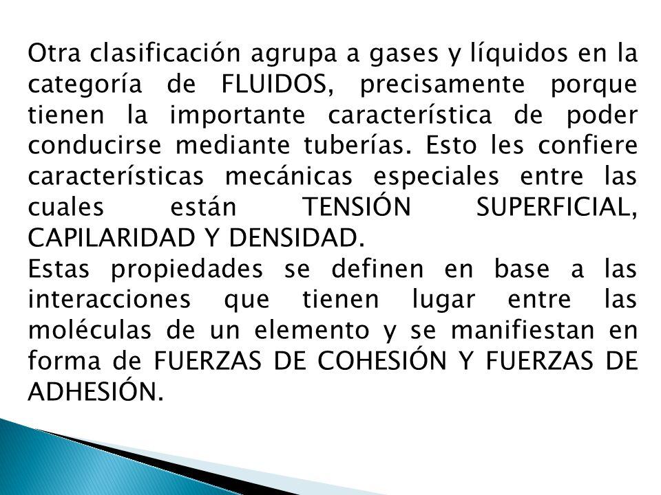 Otra clasificación agrupa a gases y líquidos en la categoría de FLUIDOS, precisamente porque tienen la importante característica de poder conducirse mediante tuberías. Esto les confiere características mecánicas especiales entre las cuales están TENSIÓN SUPERFICIAL, CAPILARIDAD Y DENSIDAD.