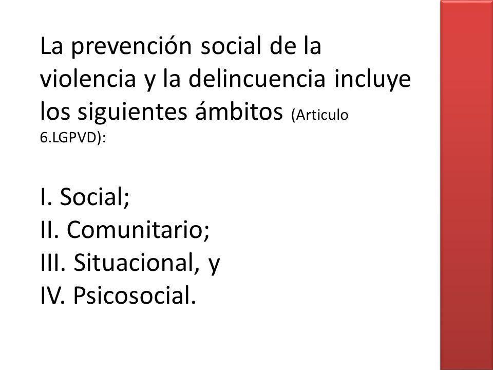 La prevención social de la violencia y la delincuencia incluye los siguientes ámbitos (Articulo 6.LGPVD): I.
