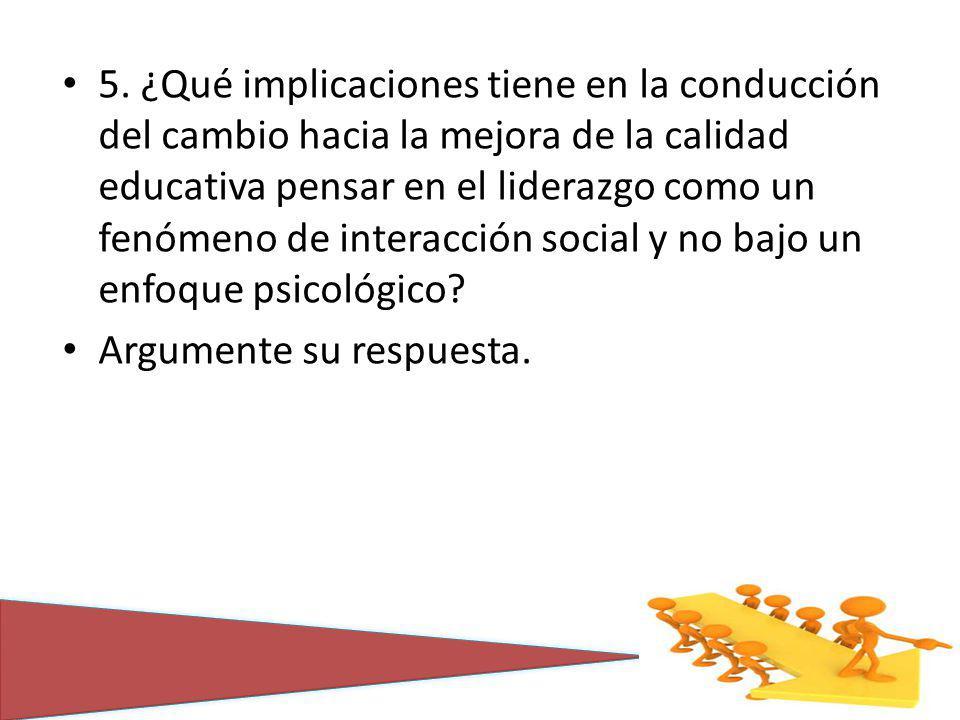 5. ¿Qué implicaciones tiene en la conducción del cambio hacia la mejora de la calidad educativa pensar en el liderazgo como un fenómeno de interacción social y no bajo un enfoque psicológico