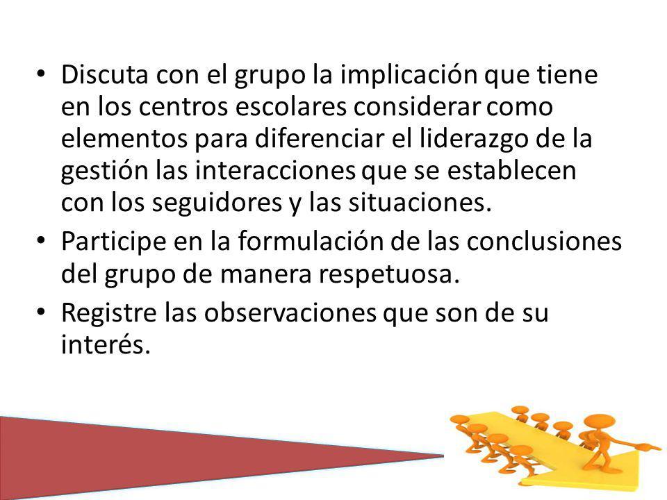 Discuta con el grupo la implicación que tiene en los centros escolares considerar como elementos para diferenciar el liderazgo de la gestión las interacciones que se establecen con los seguidores y las situaciones.