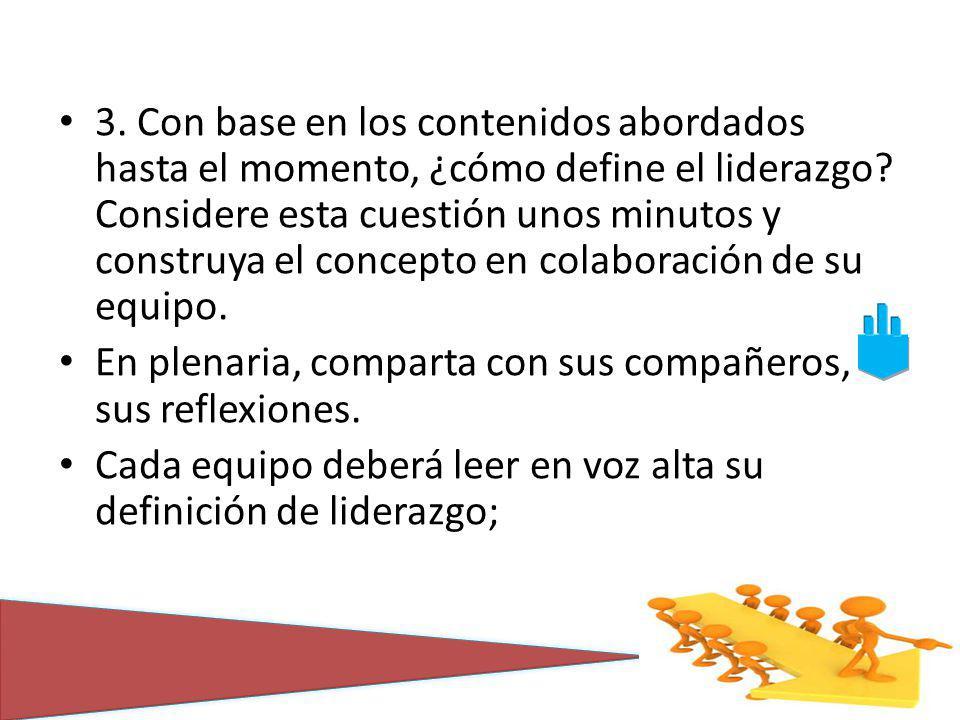 3. Con base en los contenidos abordados hasta el momento, ¿cómo define el liderazgo Considere esta cuestión unos minutos y construya el concepto en colaboración de su equipo.
