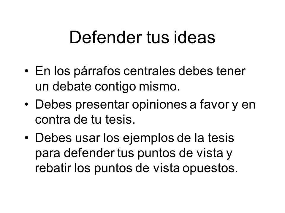 Defender tus ideas En los párrafos centrales debes tener un debate contigo mismo. Debes presentar opiniones a favor y en contra de tu tesis.