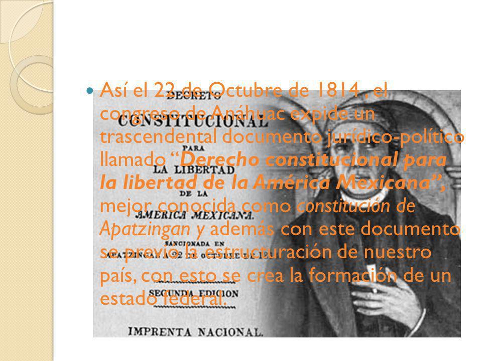 Así el 22 de Octubre de 1814 , el congreso de Anáhuac expide un trascendental documento jurídico-político llamado Derecho constitucional para la libertad de la América Mexicana , mejor conocida como constitución de Apatzingan y además con este documento se previó la estructuración de nuestro país, con esto se crea la formación de un estado federal.