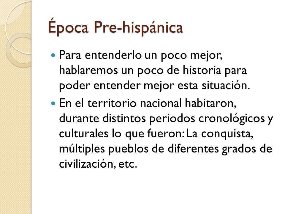 Época Pre-hispánica Para entenderlo un poco mejor, hablaremos un poco de historia para poder entender mejor esta situación.