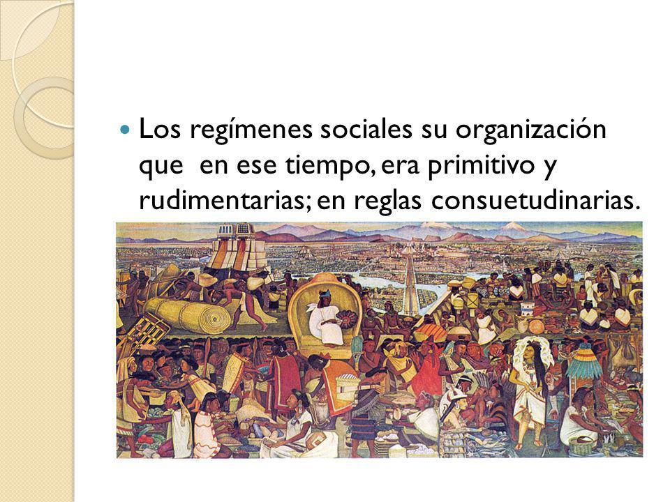Los regímenes sociales su organización que en ese tiempo, era primitivo y rudimentarias; en reglas consuetudinarias.