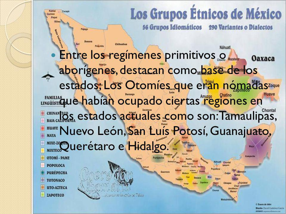 Entre los regímenes primitivos o aborígenes, destacan como base de los estados; Los Otomíes que eran nómadas que habían ocupado ciertas regiones en los estados actuales como son: Tamaulipas, Nuevo León, San Luís Potosí, Guanajuato, Querétaro e Hidalgo.