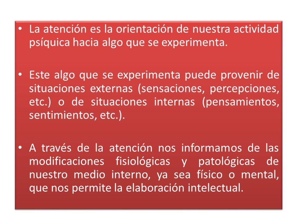La atención es la orientación de nuestra actividad psíquica hacia algo que se experimenta.