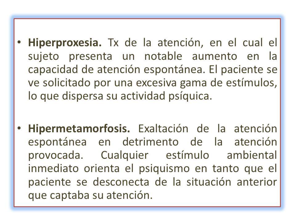 Hiperproxesia. Tx de la atención, en el cual el sujeto presenta un notable aumento en la capacidad de atención espontánea. El paciente se ve solicitado por una excesiva gama de estímulos, lo que dispersa su actividad psíquica.