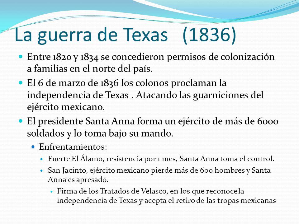 La guerra de Texas (1836) Entre 1820 y 1834 se concedieron permisos de colonización a familias en el norte del país.