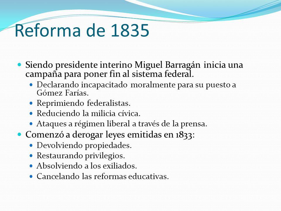 Reforma de 1835 Siendo presidente interino Miguel Barragán inicia una campaña para poner fin al sistema federal.