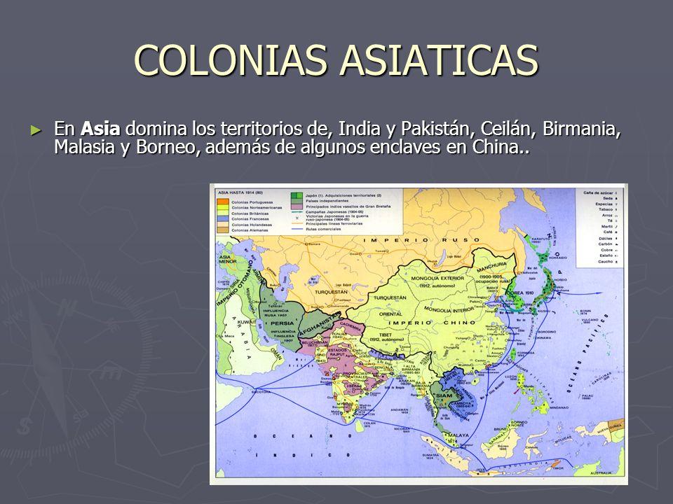 COLONIAS ASIATICAS En Asia domina los territorios de, India y Pakistán, Ceilán, Birmania, Malasia y Borneo, además de algunos enclaves en China..
