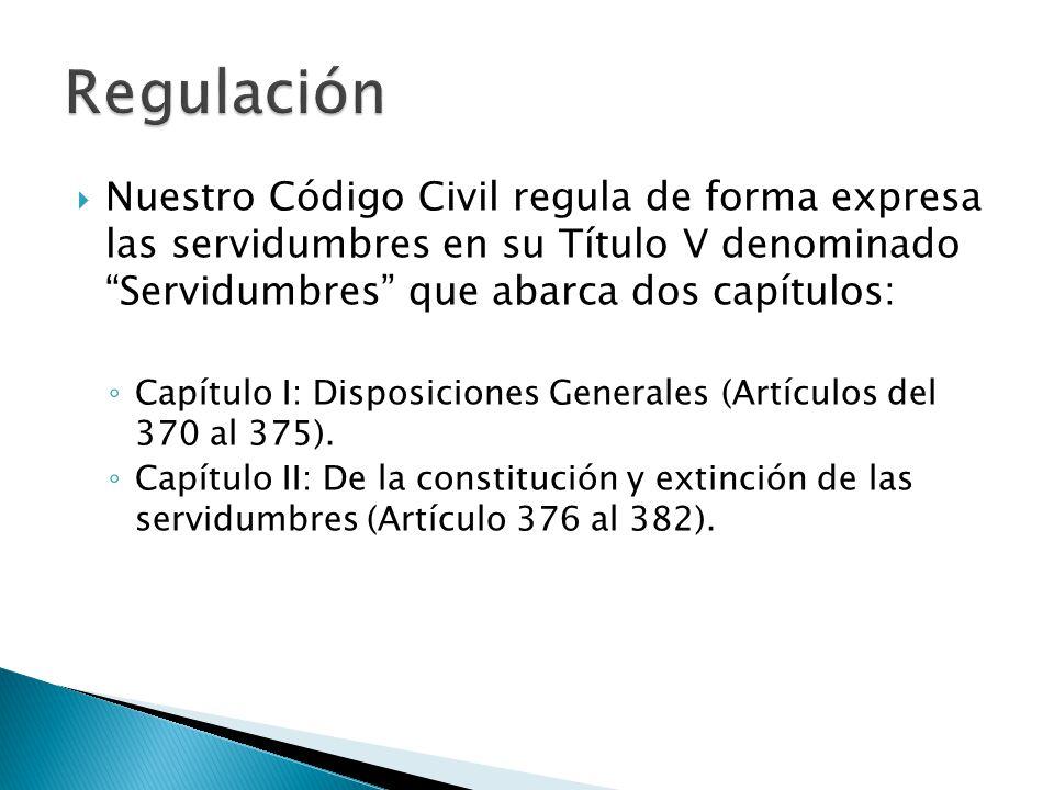 Regulación Nuestro Código Civil regula de forma expresa las servidumbres en su Título V denominado Servidumbres que abarca dos capítulos: