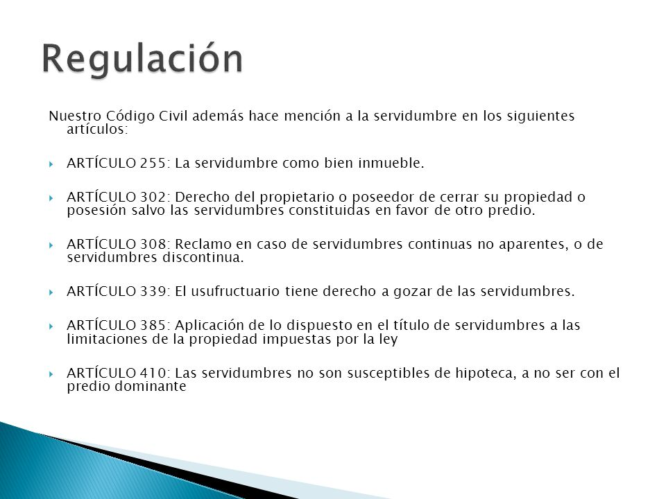 Regulación Nuestro Código Civil además hace mención a la servidumbre en los siguientes artículos: ARTÍCULO 255: La servidumbre como bien inmueble.