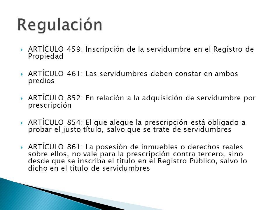 Regulación ARTÍCULO 459: Inscripción de la servidumbre en el Registro de Propiedad. ARTÍCULO 461: Las servidumbres deben constar en ambos predios.