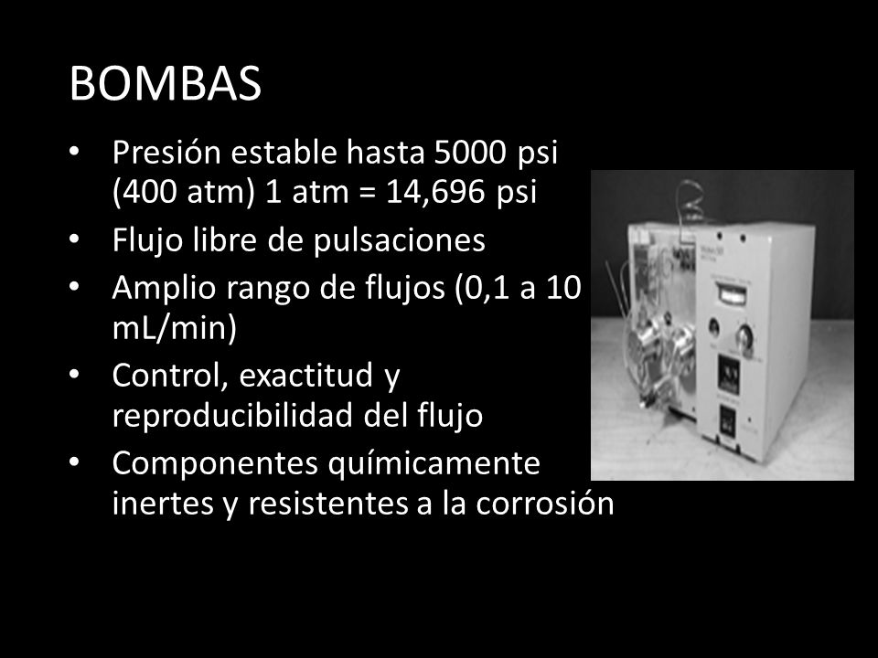 BOMBAS Presión estable hasta 5000 psi (400 atm) 1 atm = 14,696 psi