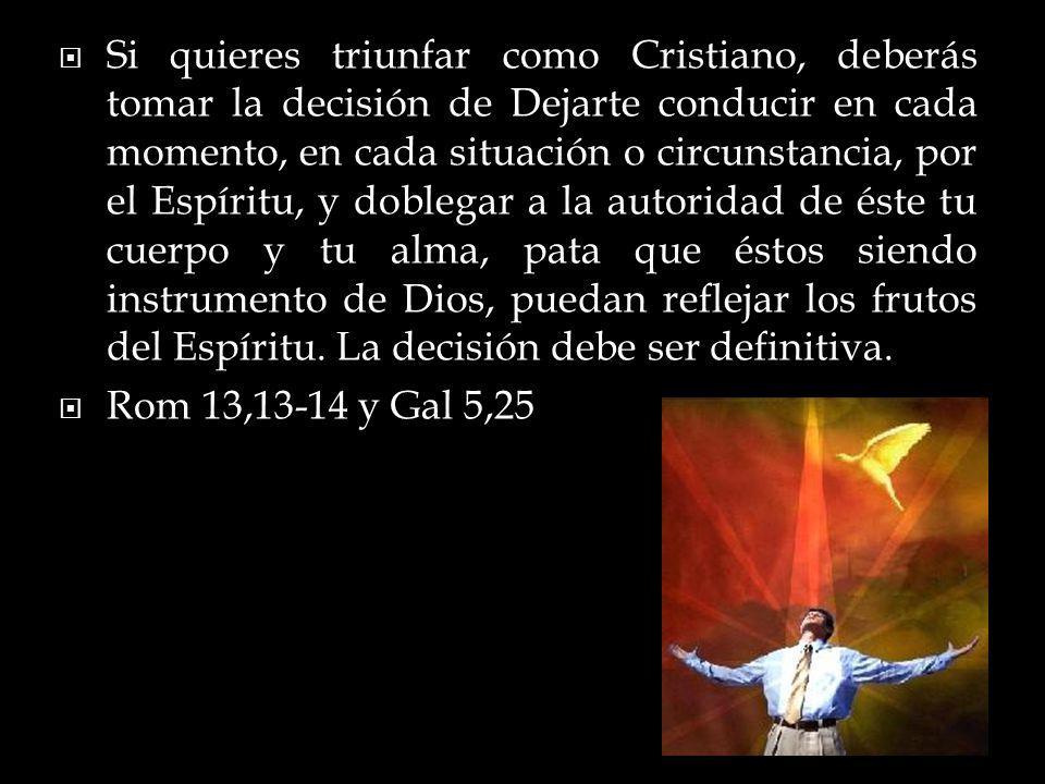 Si quieres triunfar como Cristiano, deberás tomar la decisión de Dejarte conducir en cada momento, en cada situación o circunstancia, por el Espíritu, y doblegar a la autoridad de éste tu cuerpo y tu alma, pata que éstos siendo instrumento de Dios, puedan reflejar los frutos del Espíritu. La decisión debe ser definitiva.