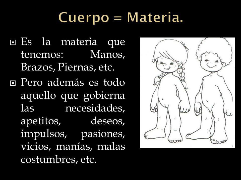 Cuerpo = Materia. Es la materia que tenemos: Manos, Brazos, Piernas, etc.