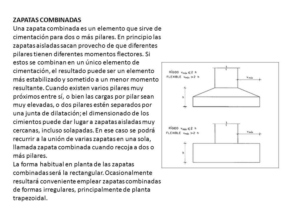 ZAPATAS COMBINADAS Una zapata combinada es un elemento que sirve de cimentación para dos o más pilares. En principio las zapatas aisladas sacan provecho de que diferentes pilares tienen diferentes momentos flectores. Si estos se combinan en un único elemento de cimentación, el resultado puede ser un elemento más estabilizado y sometido a un menor momento resultante. Cuando existen varios pilares muy próximos entre sí, o bien las cargas por pilar sean muy elevadas, o dos pilares estén separados por una junta de dilatación; el dimensionado de los cimientos puede dar lugar a zapatas aisladas muy cercanas, incluso solapadas. En ese caso se podrá recurrir a la unión de varias zapatas en una sola, llamada zapata combinada cuando recoja a dos o más pilares.
