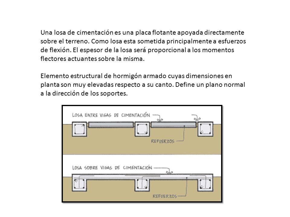 Una losa de cimentación es una placa flotante apoyada directamente sobre el terreno. Como losa esta sometida principalmente a esfuerzos de flexión. El espesor de la losa será proporcional a los momentos flectores actuantes sobre la misma.
