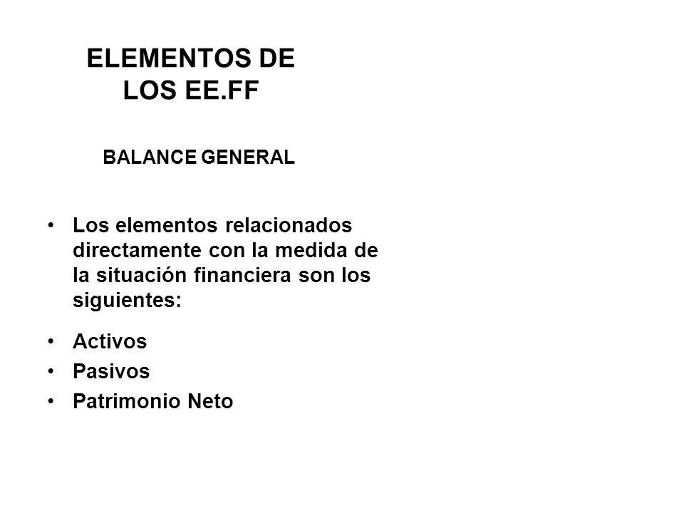 ELEMENTOS DE LOS EE.FF BALANCE GENERAL. Los elementos relacionados directamente con la medida de la situación financiera son los siguientes: