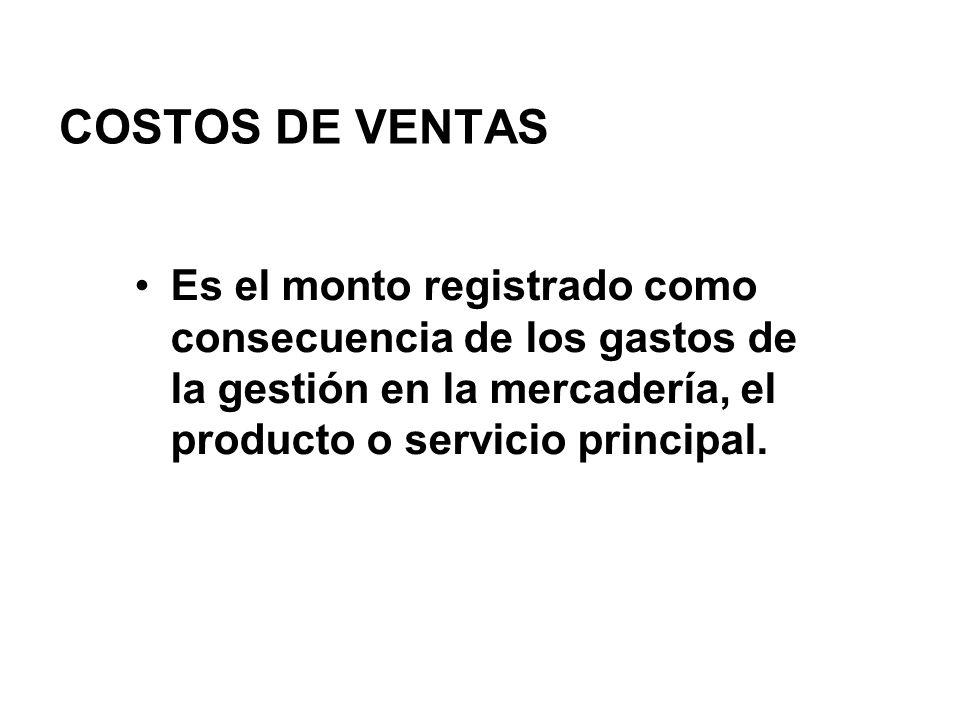 COSTOS DE VENTAS Es el monto registrado como consecuencia de los gastos de la gestión en la mercadería, el producto o servicio principal.