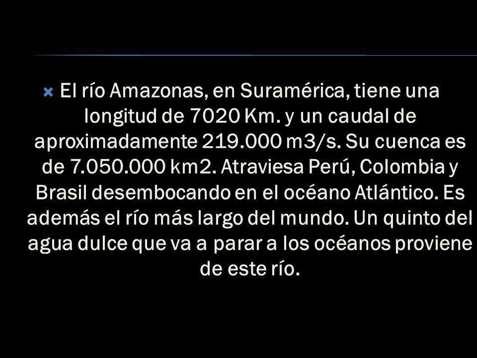 El río Amazonas, en Suramérica, tiene una longitud de 7020 Km
