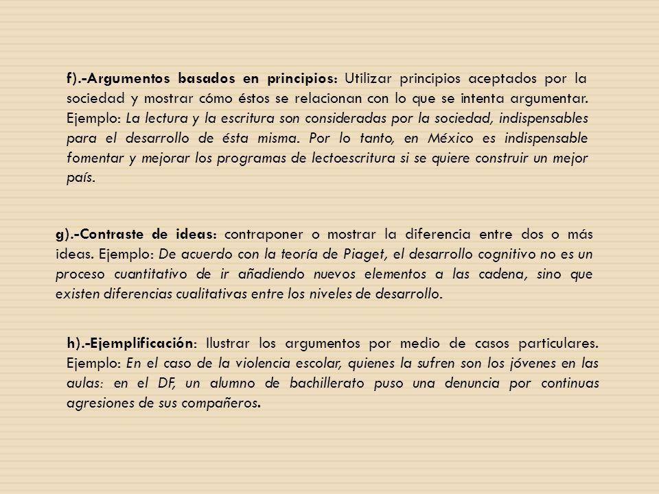f).-Argumentos basados en principios: Utilizar principios aceptados por la sociedad y mostrar cómo éstos se relacionan con lo que se intenta argumentar. Ejemplo: La lectura y la escritura son consideradas por la sociedad, indispensables para el desarrollo de ésta misma. Por lo tanto, en México es indispensable fomentar y mejorar los programas de lectoescritura si se quiere construir un mejor país.