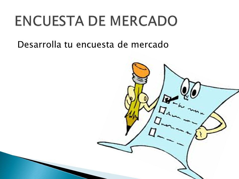 ENCUESTA DE MERCADO Desarrolla tu encuesta de mercado