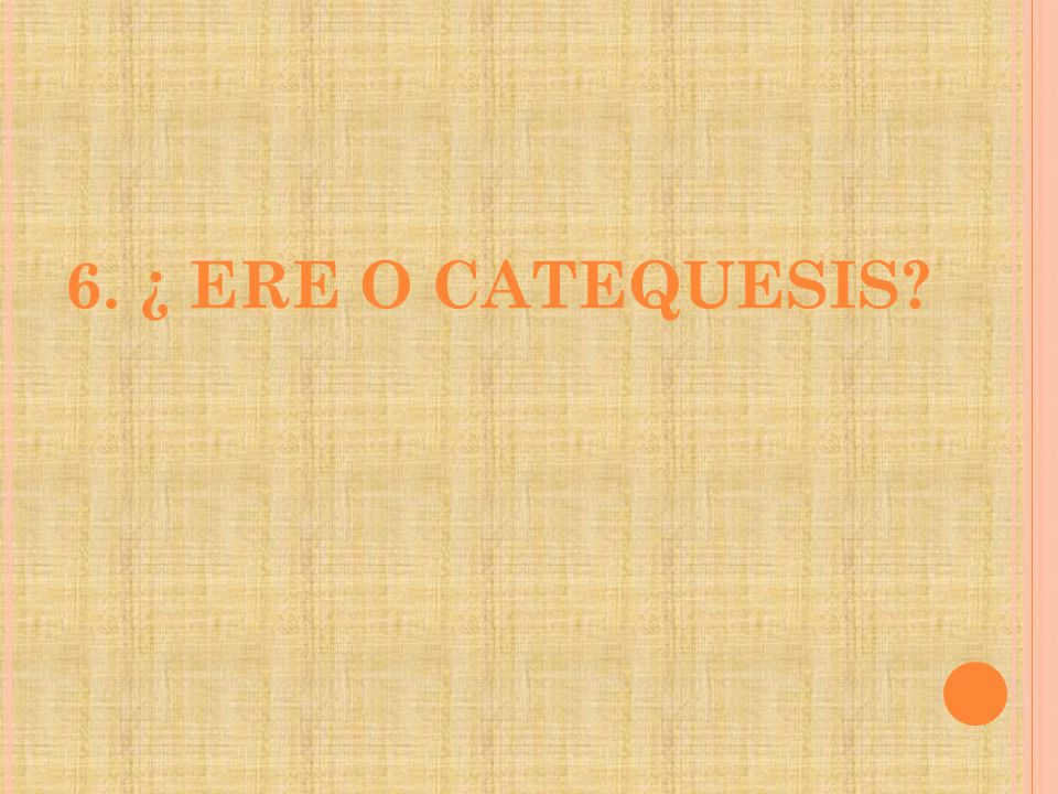 6. ¿ ERE O CATEQUESIS