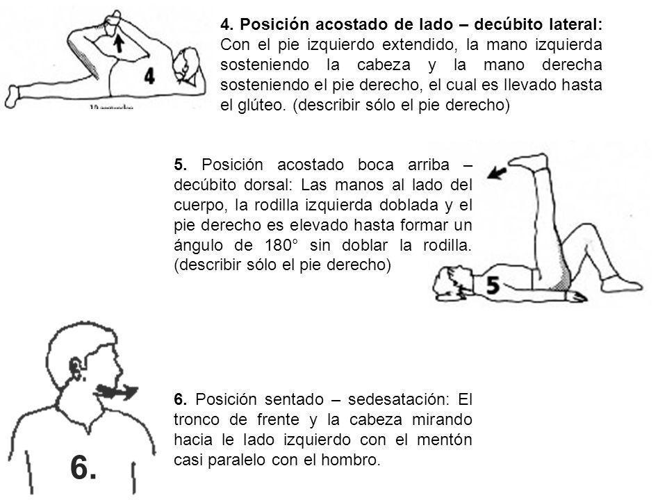 4. Posición acostado de lado – decúbito lateral: Con el pie izquierdo extendido, la mano izquierda sosteniendo la cabeza y la mano derecha sosteniendo el pie derecho, el cual es llevado hasta el glúteo. (describir sólo el pie derecho)