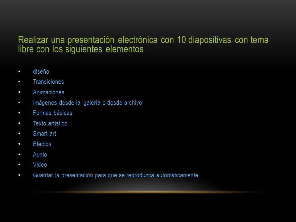 Realizar una presentación electrónica con 10 diapositivas con tema libre con los siguientes elementos