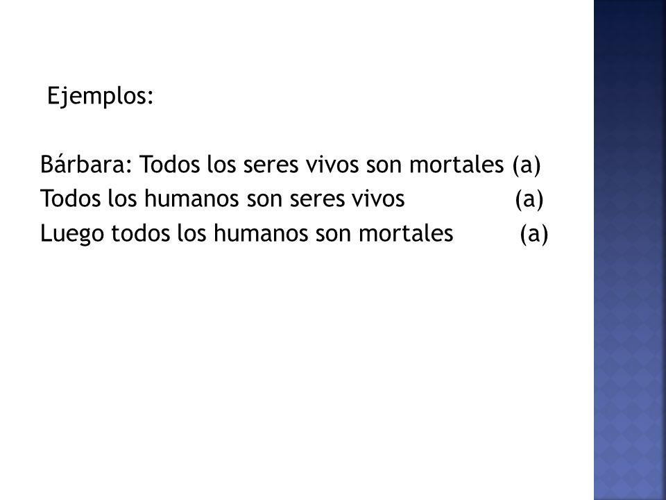 Ejemplos: Bárbara: Todos los seres vivos son mortales (a) Todos los humanos son seres vivos (a) Luego todos los humanos son mortales (a)