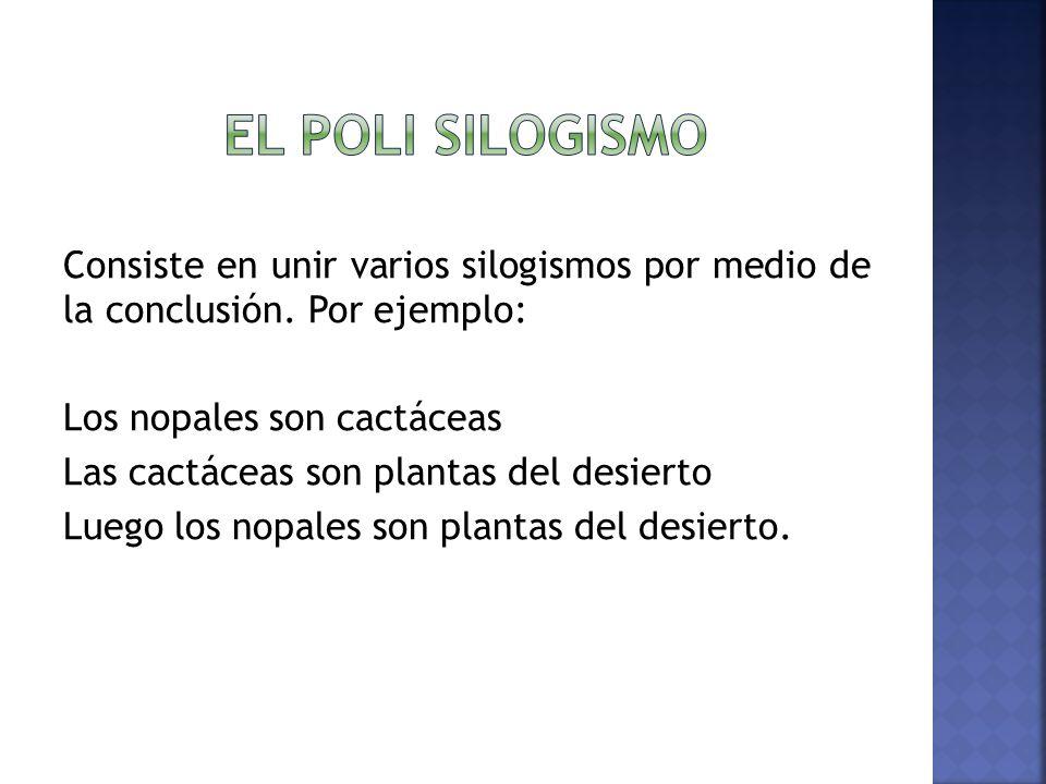 El poli silogismo Consiste en unir varios silogismos por medio de la conclusión. Por ejemplo: Los nopales son cactáceas.