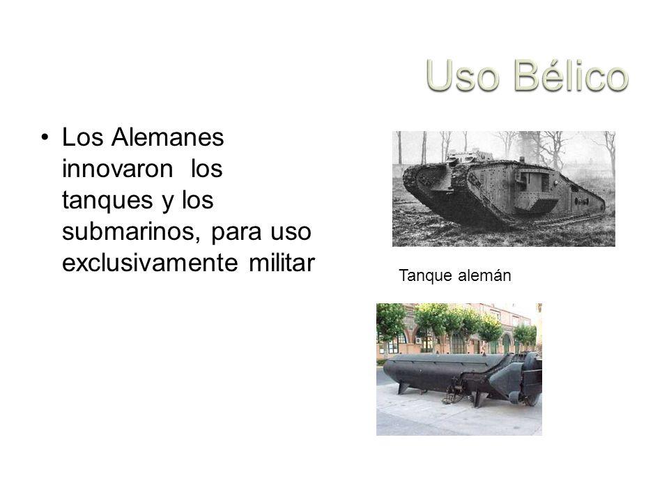 Uso Bélico Los Alemanes innovaron los tanques y los submarinos, para uso exclusivamente militar.