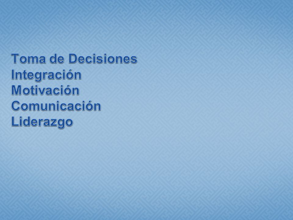 Toma de Decisiones Integración Motivación Comunicación Liderazgo