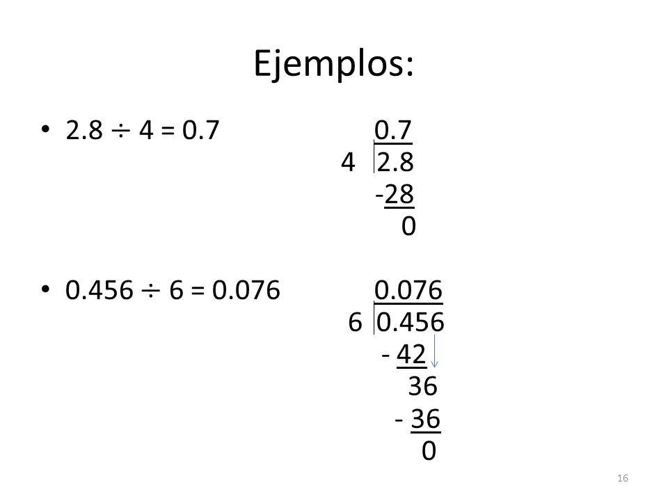 Ejemplos: 2.8 ÷ 4 = 0.7 0.7 4 2.8 -28 0.456 ÷ 6 = 0.076 0.076 6 0.456 - 42 36 - 36