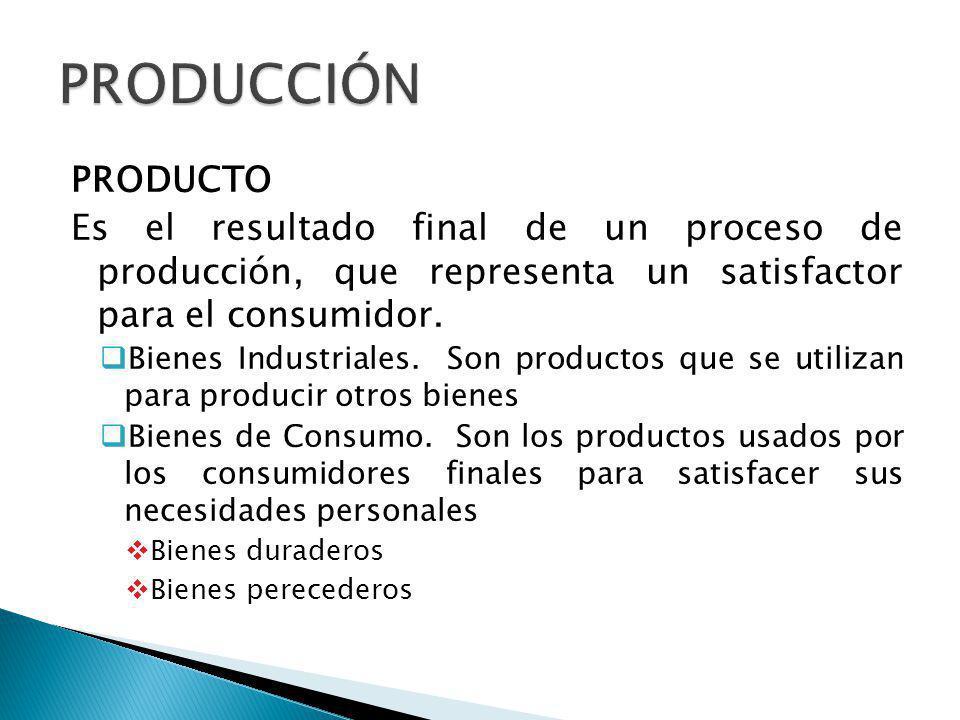 PRODUCCIÓN PRODUCTO. Es el resultado final de un proceso de producción, que representa un satisfactor para el consumidor.