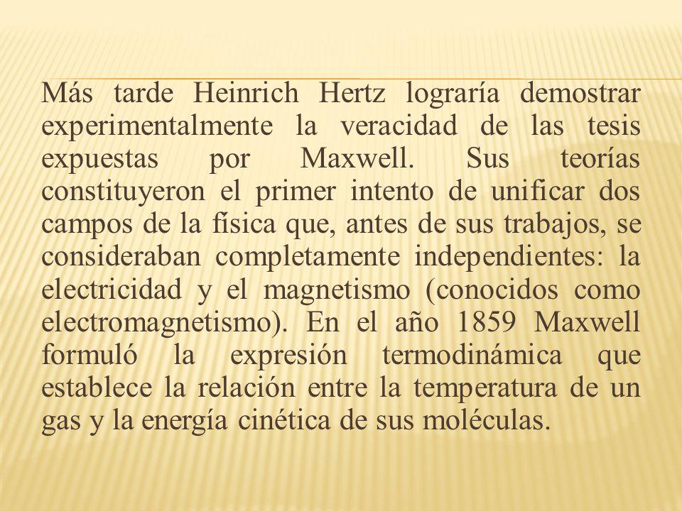 Más tarde Heinrich Hertz lograría demostrar experimentalmente la veracidad de las tesis expuestas por Maxwell.