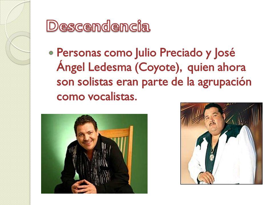 Descendencia Personas como Julio Preciado y José Ángel Ledesma (Coyote), quien ahora son solistas eran parte de la agrupación como vocalistas.