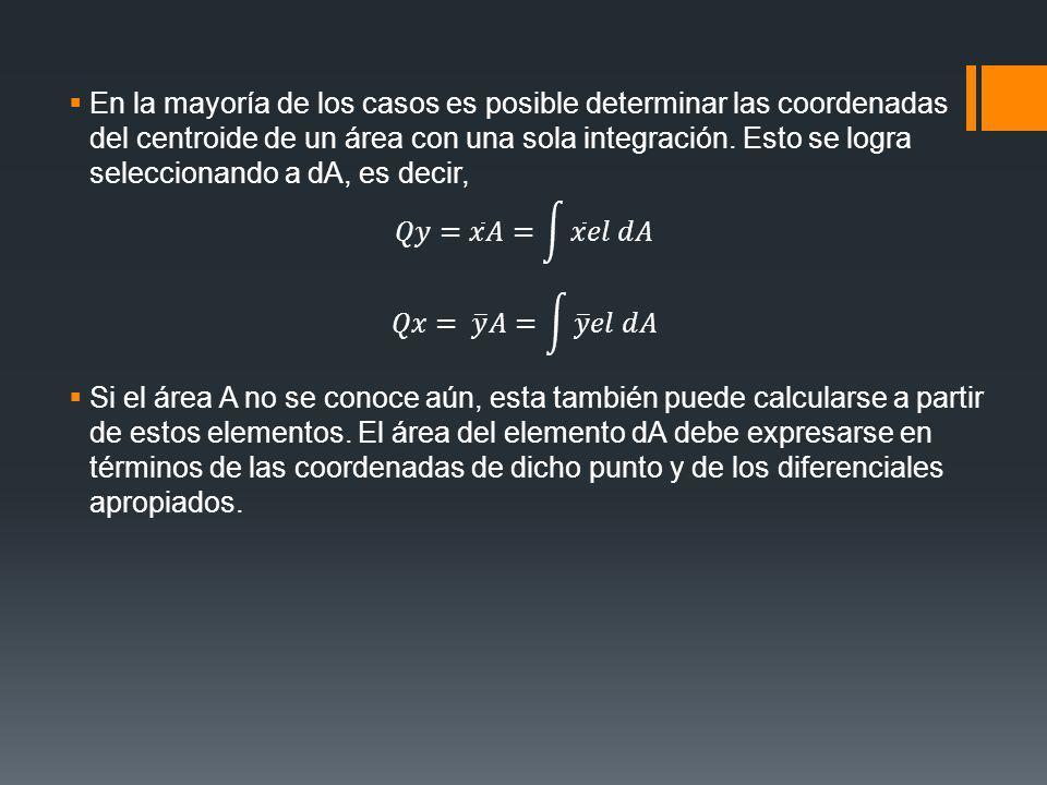 En la mayoría de los casos es posible determinar las coordenadas del centroide de un área con una sola integración. Esto se logra seleccionando a dA, es decir,