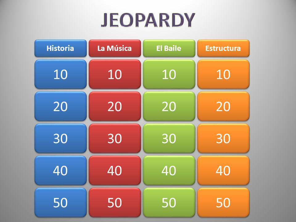 JEOPARDY Historia. La Música. El Baile. Estructura. 10. 10. 10. 10. 20. 20. 20. 20. 30.