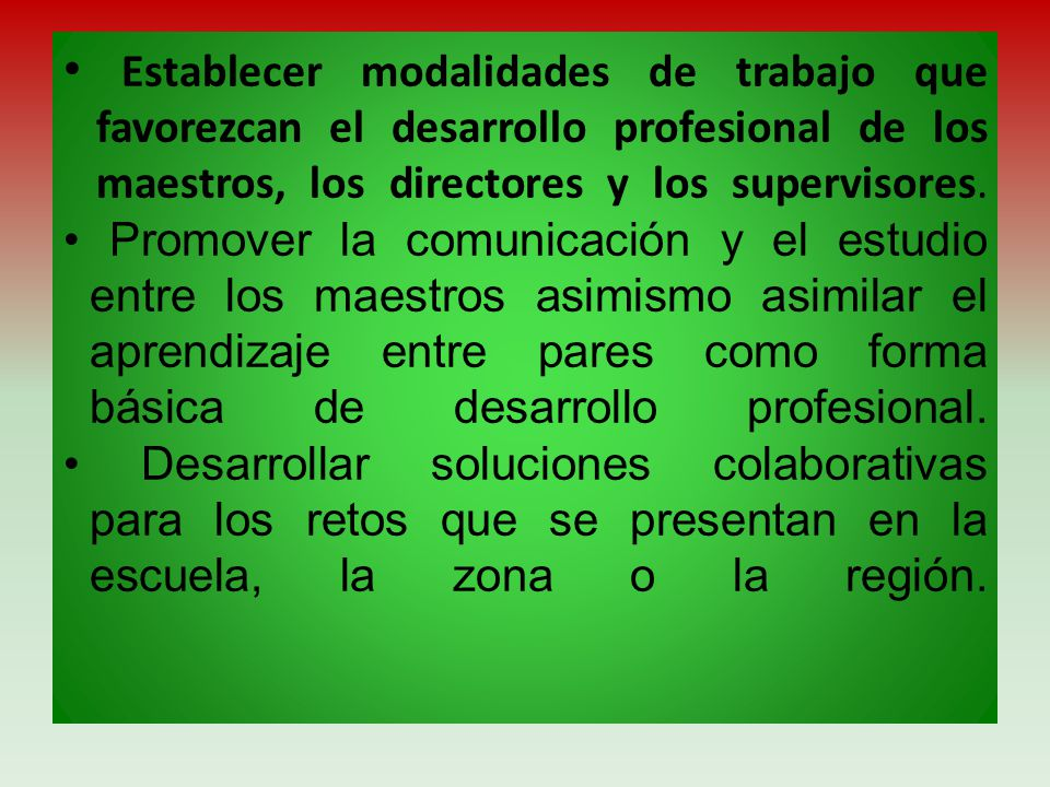 • Establecer modalidades de trabajo que favorezcan el desarrollo profesional de los maestros, los directores y los supervisores.