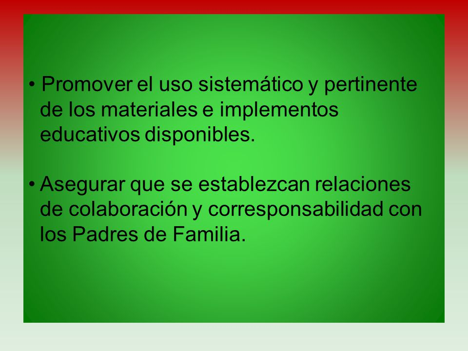 • Promover el uso sistemático y pertinente de los materiales e implementos educativos disponibles.