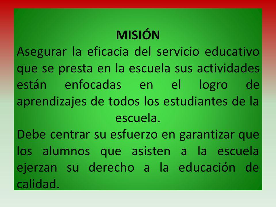 MISIÓN Asegurar la eficacia del servicio educativo que se presta en la escuela sus actividades están enfocadas en el logro de aprendizajes de todos los estudiantes de la escuela.